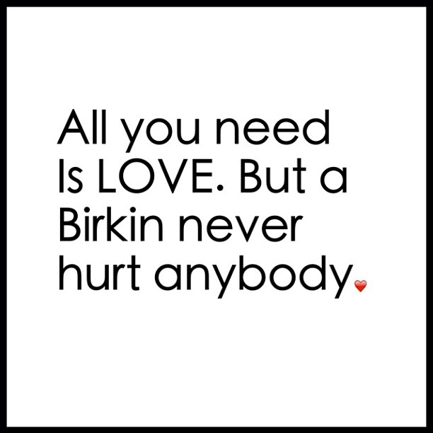 All you need is LOVE, but a Birkin never hurt anybody.