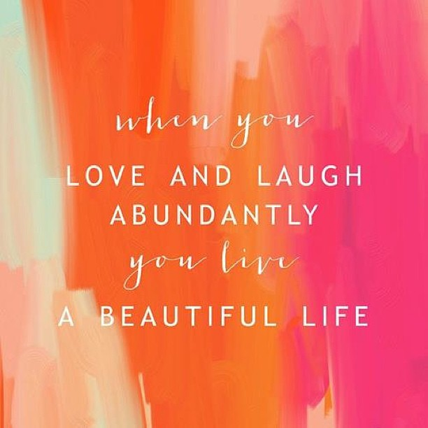 When you love and laugh abundantly you live a Beautiful Life
